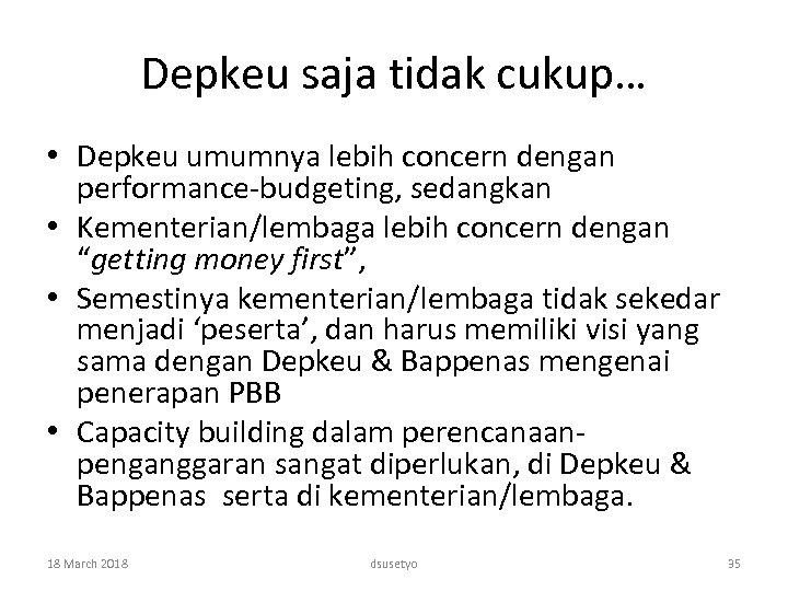 Depkeu saja tidak cukup… • Depkeu umumnya lebih concern dengan performance-budgeting, sedangkan • Kementerian/lembaga