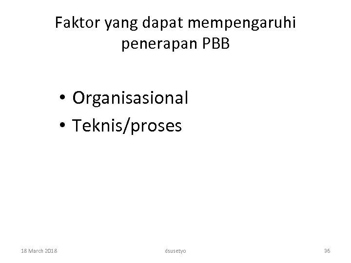 Faktor yang dapat mempengaruhi penerapan PBB • Organisasional • Teknis/proses 18 March 2018 dsusetyo
