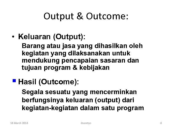 Output & Outcome: • Keluaran (Output): Barang atau jasa yang dihasilkan oleh kegiatan yang