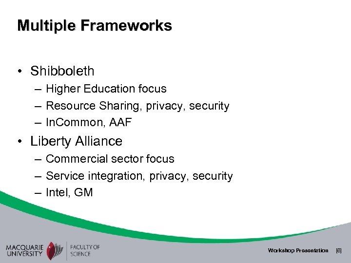 Multiple Frameworks • Shibboleth – Higher Education focus – Resource Sharing, privacy, security –