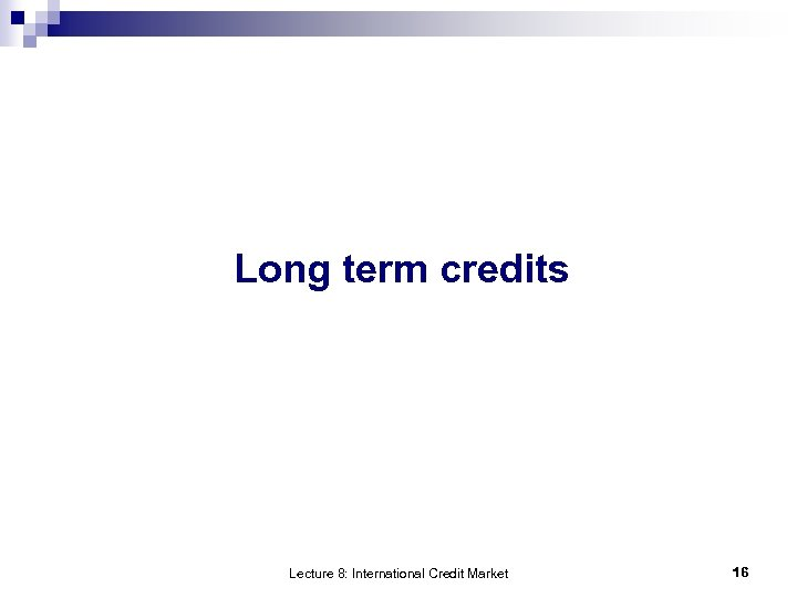 Long term credits Lecture 8: International Credit Market 16