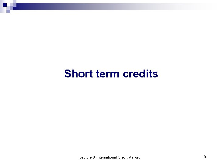 Short term credits Lecture 8: International Credit Market 8