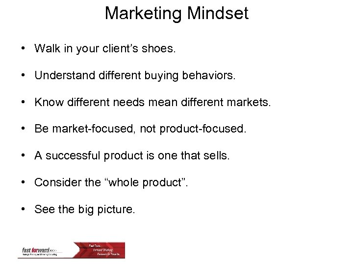 Marketing Mindset • Walk in your client's shoes. • Understand different buying behaviors. •