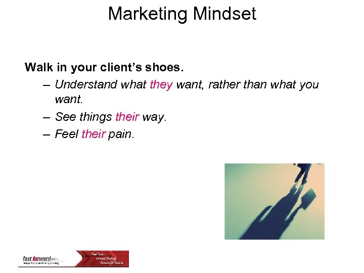 Marketing Mindset Walk in your client's shoes. – Understand what they want, rather than