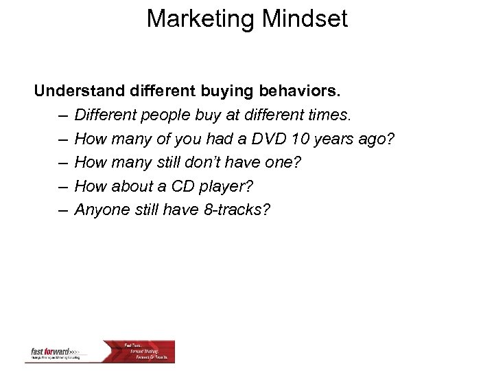Marketing Mindset Understand different buying behaviors. – Different people buy at different times. –