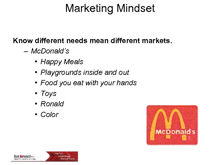 Marketing Mindset Know different needs mean different markets. – Mc. Donald's • Happy Meals