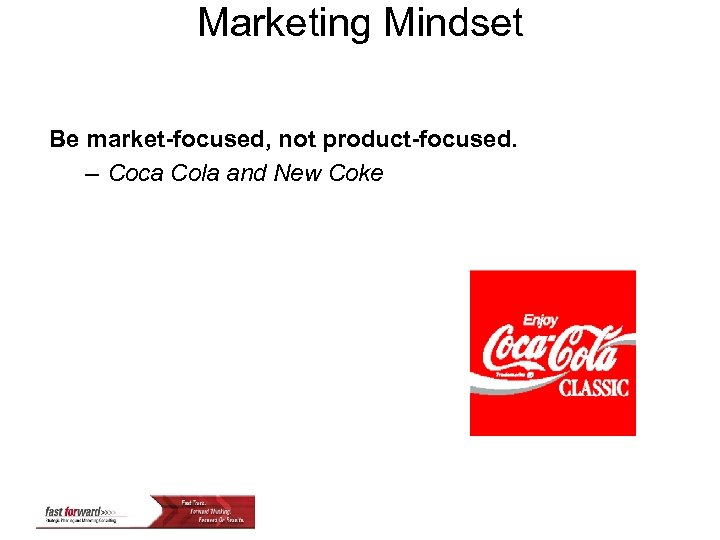 Marketing Mindset Be market-focused, not product-focused. – Coca Cola and New Coke