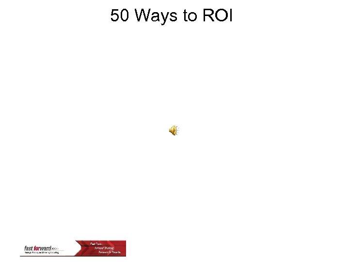50 Ways to ROI