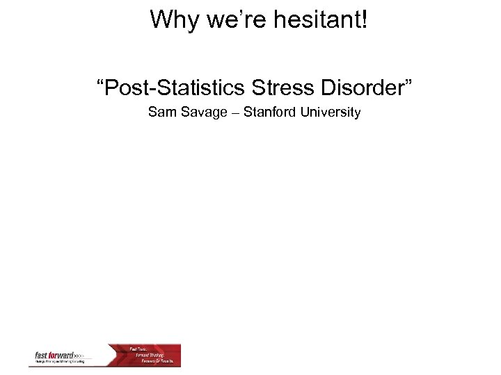 "Why we're hesitant! ""Post-Statistics Stress Disorder"" Sam Savage – Stanford University"