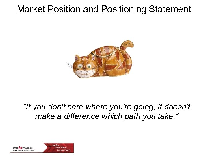 """Market Position and Positioning Statement """"If you don't care where you're going, it doesn't"""