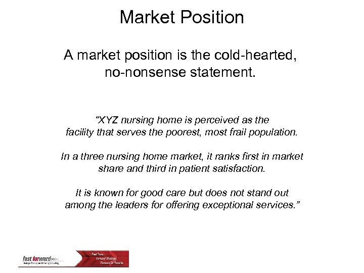 """Market Position A market position is the cold-hearted, no-nonsense statement. """"XYZ nursing home is"""