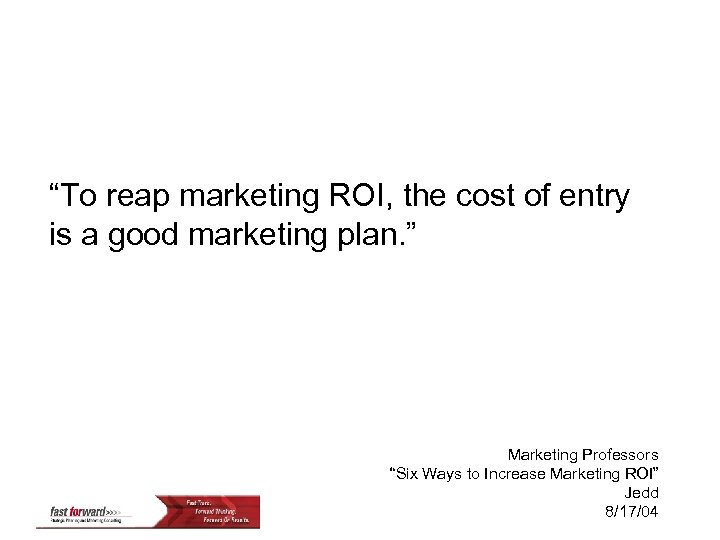 """""""To reap marketing ROI, the cost of entry is a good marketing plan. """""""