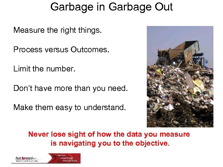 Garbage in Garbage Out Measure the right things. Process versus Outcomes. Limit the number.