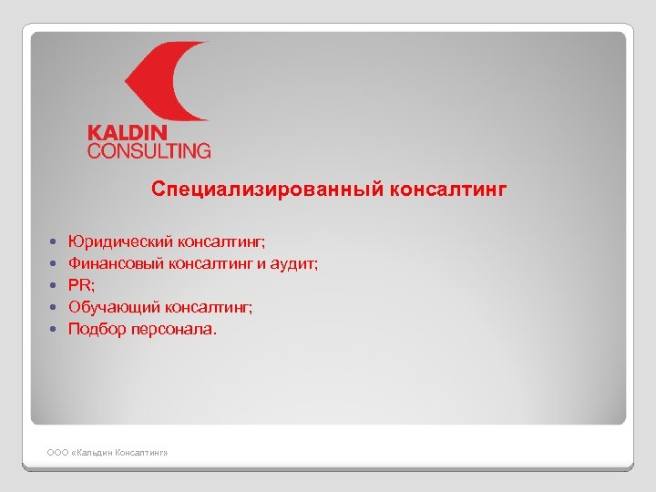 Специализированный консалтинг Юридический консалтинг; Финансовый консалтинг и аудит; PR; Обучающий консалтинг; Подбор персонала. ООО