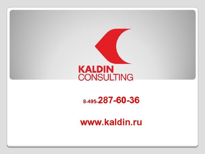 287 -60 -36 8 -495 - www. kaldin. ru