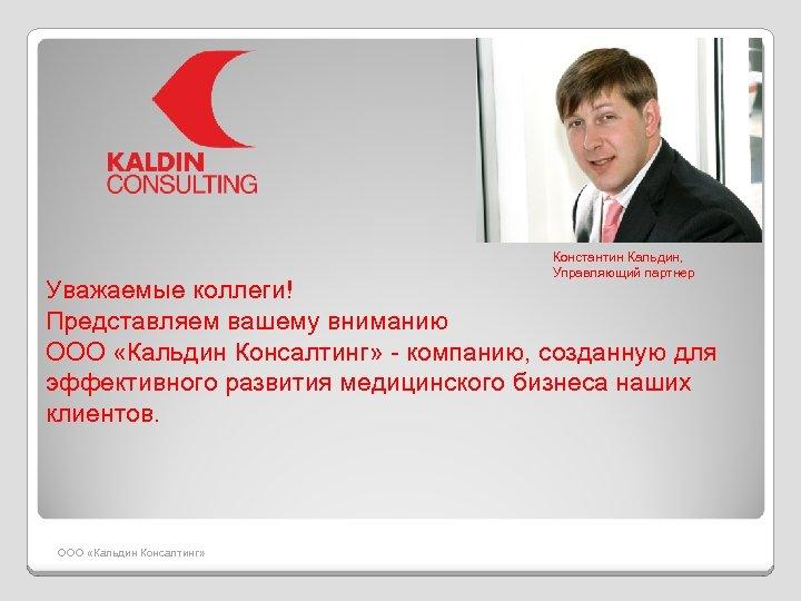 Константин Кальдин, Управляющий партнер Уважаемые коллеги! Представляем вашему вниманию ООО «Кальдин Консалтинг» - компанию,