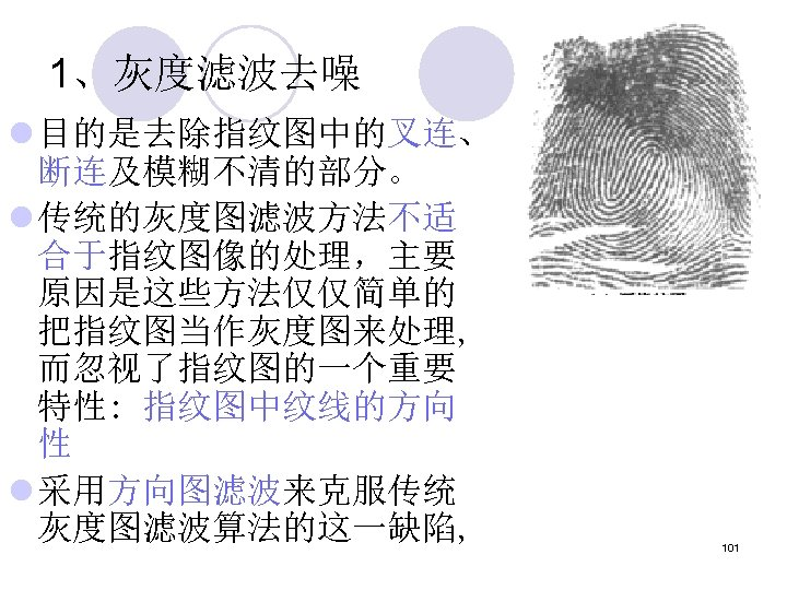 1、灰度滤波去噪 l 目的是去除指纹图中的叉连、 断连及模糊不清的部分。 l 传统的灰度图滤波方法不适 合于指纹图像的处理,主要 原因是这些方法仅仅简单的 把指纹图当作灰度图来处理, 而忽视了指纹图的一个重要 特性: 指纹图中纹线的方向 性 l
