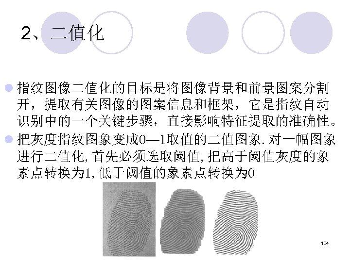 2、二值化 l 指纹图像二值化的目标是将图像背景和前景图案分割 开,提取有关图像的图案信息和框架,它是指纹自动 识别中的一个关键步骤,直接影响特征提取的准确性。 l 把灰度指纹图象变成 0— 1取值的二值图象. 对一幅图象 进行二值化, 首先必须选取阈值, 把高于阈值灰度的象 素点转换为