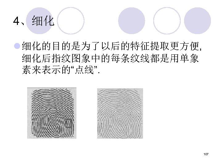"""4、细化 l 细化的目的是为了以后的特征提取更方便, 细化后指纹图象中的每条纹线都是用单象 素来表示的""""点线"""". 107"""