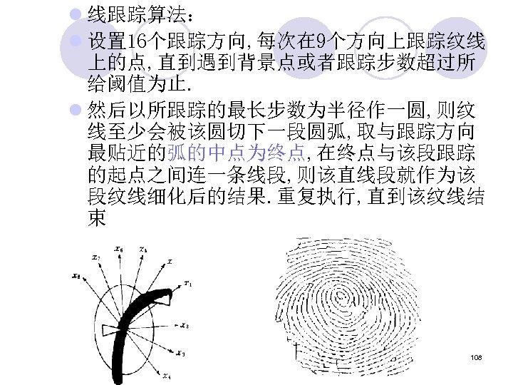 l 线跟踪算法: l 设置 16个跟踪方向, 每次在 9个方向上跟踪纹线 上的点, 直到遇到背景点或者跟踪步数超过所 给阈值为止. l 然后以所跟踪的最长步数为半径作一圆, 则纹 线至少会被该圆切下一段圆弧,