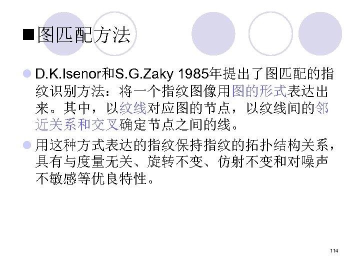 n图匹配方法 l D. K. Isenor和S. G. Zaky 1985年提出了图匹配的指 纹识别方法:将一个指纹图像用图的形式表达出 来。其中,以纹线对应图的节点,以纹线间的邻 近关系和交叉确定节点之间的线。 l 用这种方式表达的指纹保持指纹的拓扑结构关系, 具有与度量无关、旋转不变、仿射不变和对噪声