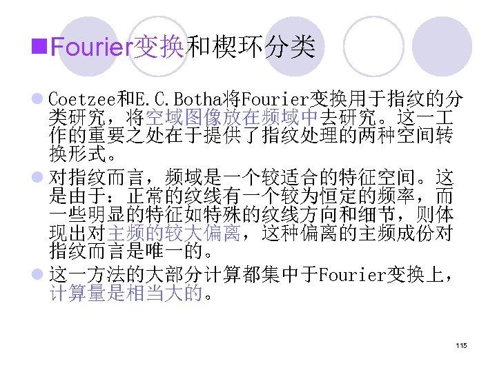 n. Fourier变换和楔环分类 l Coetzee和E. C. Botha将Fourier变换用于指纹的分 类研究,将空域图像放在频域中去研究。这一 作的重要之处在于提供了指纹处理的两种空间转 换形式。 l 对指纹而言,频域是一个较适合的特征空间。这 是由于:正常的纹线有一个较为恒定的频率,而 一些明显的特征如特殊的纹线方向和细节,则体 现出对主频的较大偏离,这种偏离的主频成份对