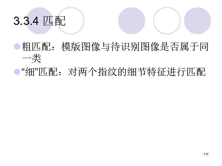 """3. 3. 4 匹配 l 粗匹配:模版图像与待识别图像是否属于同 一类 l """"细""""匹配:对两个指纹的细节特征进行匹配 117"""