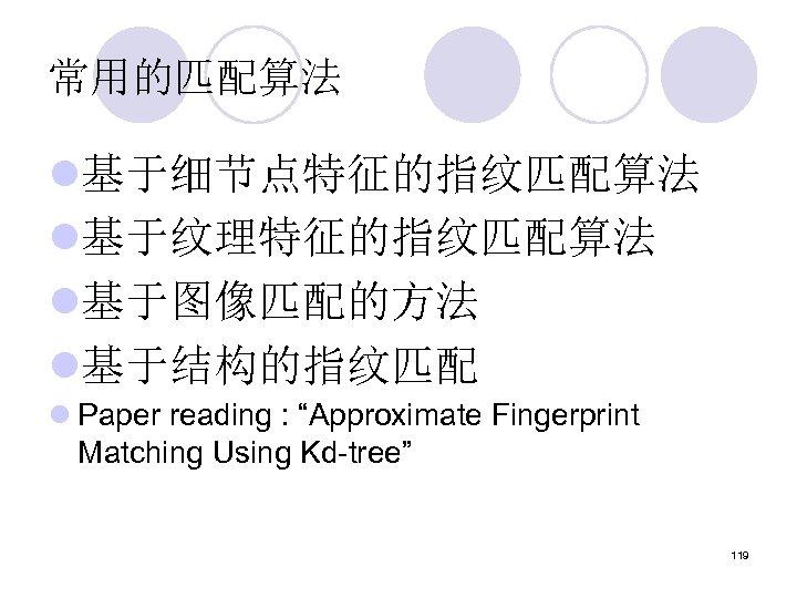 """常用的匹配算法 l基于细节点特征的指纹匹配算法 l基于纹理特征的指纹匹配算法 l基于图像匹配的方法 l基于结构的指纹匹配 l Paper reading : """"Approximate Fingerprint Matching Using Kd-tree"""""""