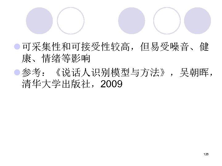 l 可采集性和可接受性较高,但易受噪音、健 康、情绪等影响 l 参考:《说话人识别模型与方法》,吴朝晖, 清华大学出版社,2009 126