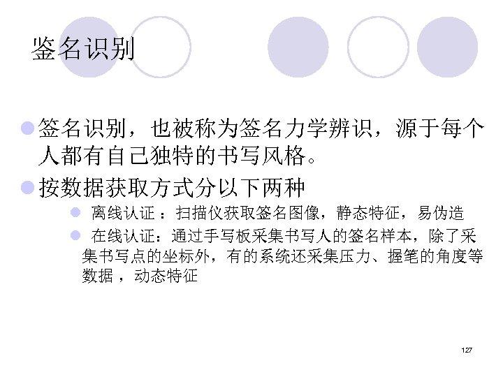 鉴名识别 l 签名识别,也被称为签名力学辨识,源于每个 人都有自己独特的书写风格。 l 按数据获取方式分以下两种 l 离线认证 :扫描仪获取签名图像,静态特征,易伪造 l 在线认证:通过手写板采集书写人的签名样本,除了采 集书写点的坐标外,有的系统还采集压力、握笔的角度等 数据 ,动态特征
