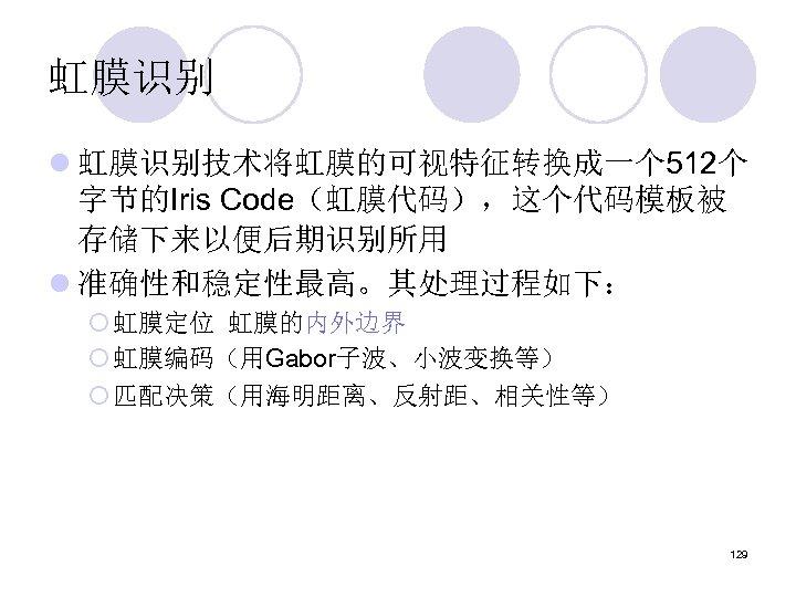 虹膜识别 l 虹膜识别技术将虹膜的可视特征转换成一个 512个 字节的Iris Code(虹膜代码),这个代码模板被 存储下来以便后期识别所用 l 准确性和稳定性最高。其处理过程如下: ¡ 虹膜定位 虹膜的内外边界 ¡ 虹膜编码(用Gabor子波、小波变换等)