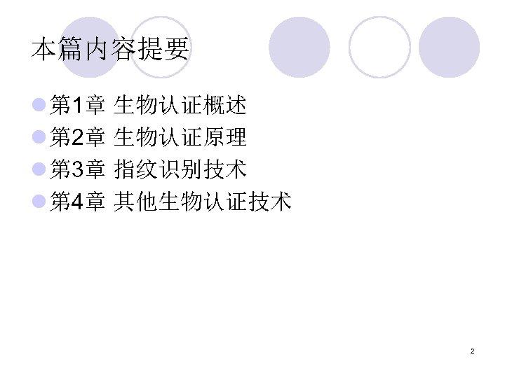 本篇内容提要 l 第 1章 生物认证概述 l 第 2章 生物认证原理 l 第 3章 指纹识别技术 l