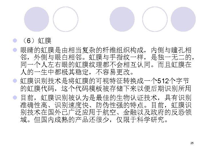 l (6)虹膜 l 眼睛的虹膜是由相当复杂的纤维组织构成,内侧与瞳孔相 邻,外侧与眼白相邻。虹膜与手指纹一样,是独一无二的, 同一个人左右眼的虹膜纹理都不会相互认同。而且虹膜在 人的一生中都极其稳定,不容易更改。 l 虹膜识别技术是将虹膜的可视特征转换成一个 512个字节 的虹膜代码,这个代码模板被存储下来以便后期识别所用 l 目前,虹膜识别被认为是最佳的生物认证技术,具有识别 准确性高、识别速度快、防伪性强的特点。目前,虹膜识