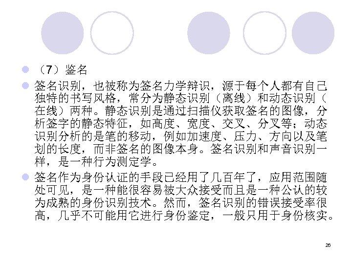l (7)鉴名 l 签名识别,也被称为签名力学辩识,源于每个人都有自己 独特的书写风格,常分为静态识别(离线)和动态识别( 在线)两种。静态识别是通过扫描仪获取签名的图像,分 析签字的静态特征,如高度、宽度、交叉、分叉等;动态 识别分析的是笔的移动,例如加速度、压力、方向以及笔 划的长度,而非签名的图像本身。签名识别和声音识别一 样,是一种行为测定学。 l 签名作为身份认证的手段已经用了几百年了,应用范围随 处可见,是一种能很容易被大众接受而且是一种公认的较 为成熟的身份识别技术。然而,签名识别的错误接受率很