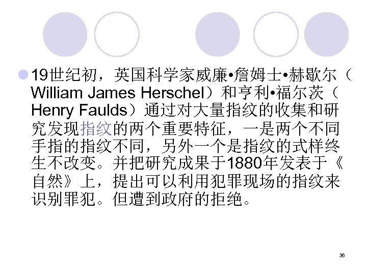 l 19世纪初,英国科学家威廉 • 詹姆士 • 赫歇尔( William James Herschel)和亨利 • 福尔茨( Henry Faulds)通过对大量指纹的收集和研 究发现指纹的两个重要特征,一是两个不同