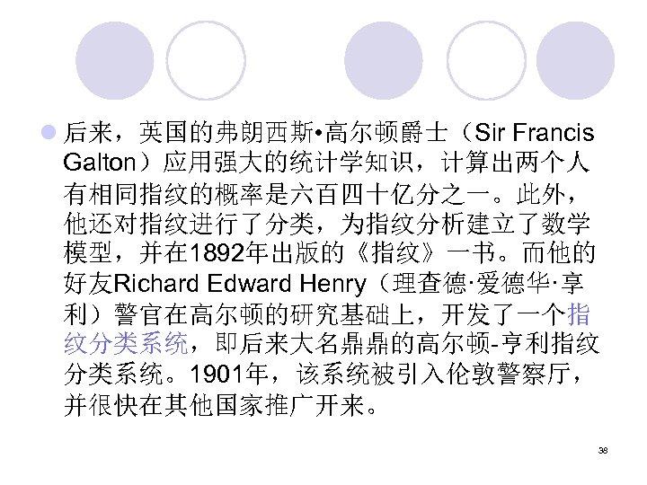 l 后来,英国的弗朗西斯 • 高尔顿爵士(Sir Francis Galton)应用强大的统计学知识,计算出两个人 有相同指纹的概率是六百四十亿分之一。此外, 他还对指纹进行了分类,为指纹分析建立了数学 模型,并在 1892年出版的《指纹》一书。而他的 好友Richard Edward Henry(理查德·爱德华·享 利)警官在高尔顿的研究基础上,开发了一个指