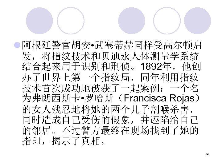 l 阿根廷警官胡安 • 武塞蒂赫同样受高尔顿启 发,将指纹技术和贝迪永人体测量学系统 结合起来用于识别和刑侦。1892年,他创 办了世界上第一个指纹局,同年利用指纹 技术首次成功地破获了一起案例:一个名 为弗朗西斯卡 • 罗哈斯(Francisca Rojas) 的女人残忍地将她的两个儿子割喉杀害, 同时造成自己受伤的假象,并诬陷给自己