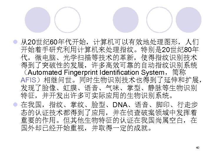 l 从20世纪 60年代开始,计算机可以有效地处理图形,人们 开始着手研究利用计算机来处理指纹。特别是 20世纪 80年 代,微电脑、光学扫描等技术的革新,使得指纹识别技术 得到了突破性的发展,许多高效可靠的自动指纹识别系统 (Automated Fingerprint Identification System,简称 AFIS)相继问世。同时生物识别技术也得到了延伸和扩展, 发现了脸像、虹膜、语音、气味、掌型、静脉等生物识别