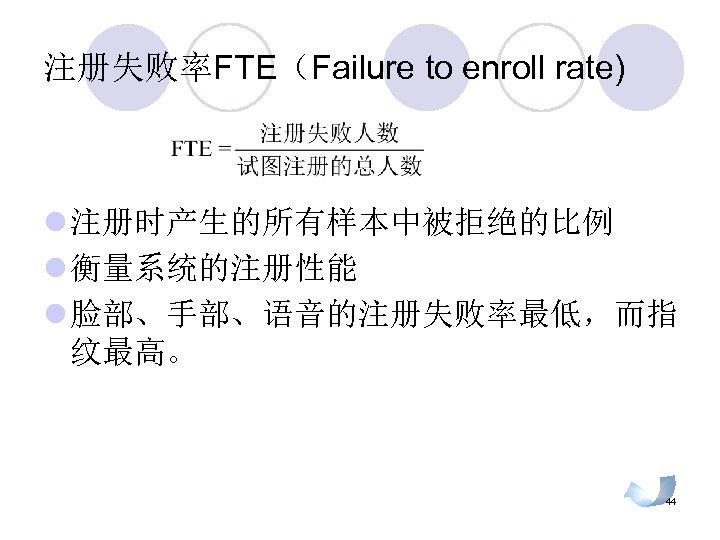 注册失败率FTE(Failure to enroll rate) l 注册时产生的所有样本中被拒绝的比例 l 衡量系统的注册性能 l 脸部、手部、语音的注册失败率最低,而指 纹最高。 44
