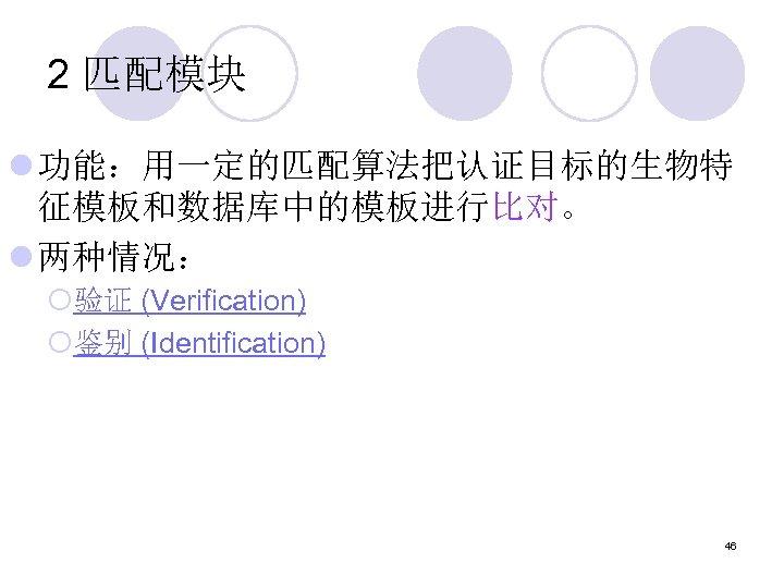 2 匹配模块 l 功能:用一定的匹配算法把认证目标的生物特 征模板和数据库中的模板进行比对。 l 两种情况: ¡验证 (Verification) ¡鉴别 (Identification) 46