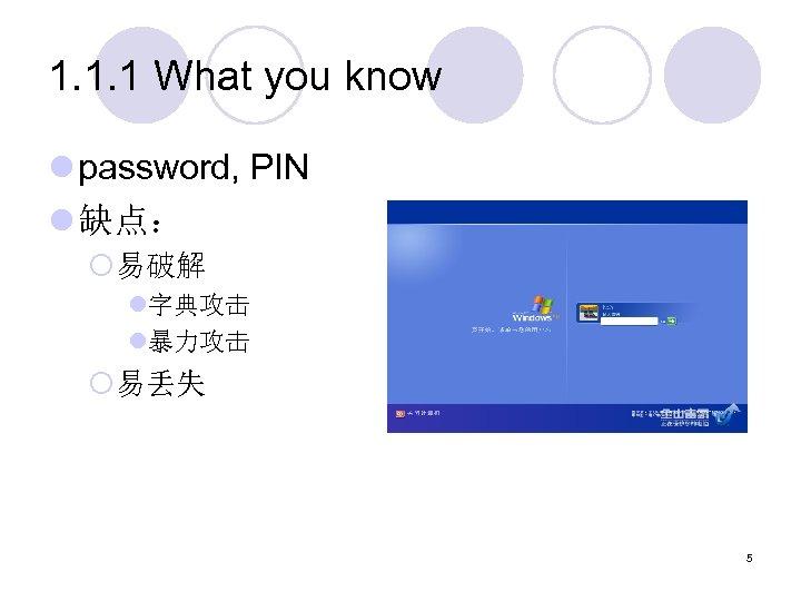 1. 1. 1 What you know l password, PIN l 缺点: ¡易破解 l字典攻击 l暴力攻击