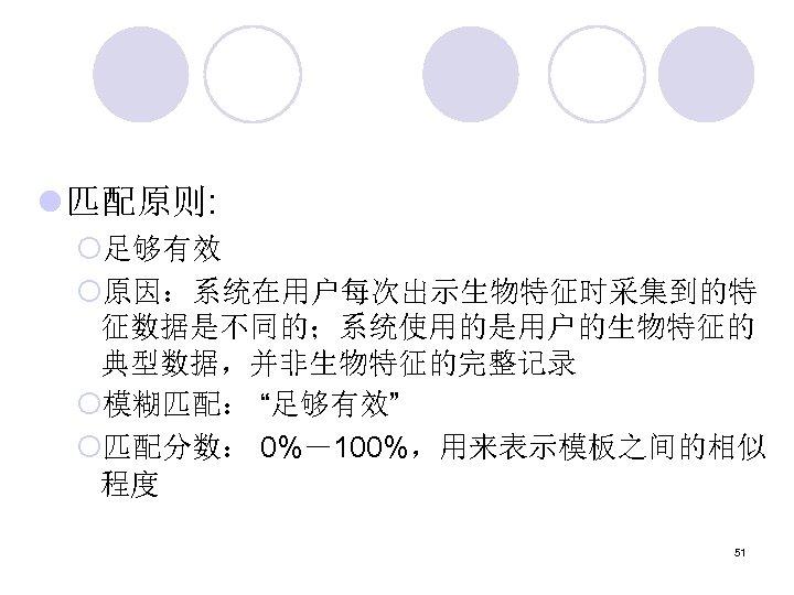"""l 匹配原则: ¡足够有效 ¡原因:系统在用户每次出示生物特征时采集到的特 征数据是不同的;系统使用的是用户的生物特征的 典型数据,并非生物特征的完整记录 ¡模糊匹配: """"足够有效"""" ¡匹配分数: 0%-100%,用来表示模板之间的相似 程度 51"""