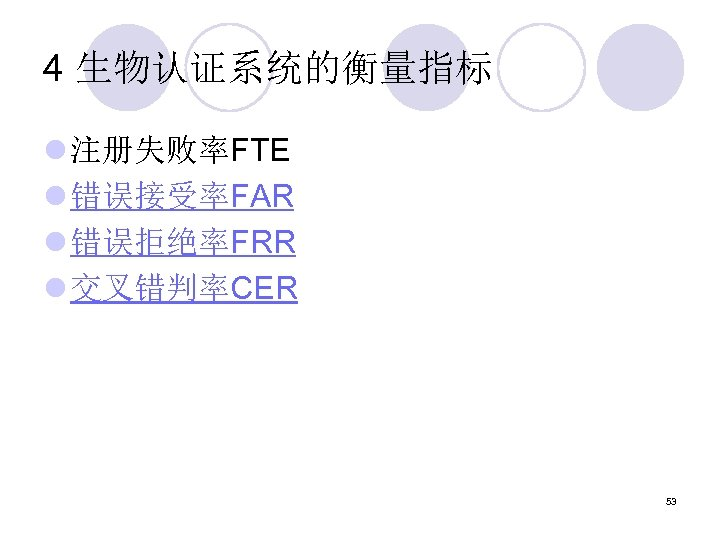 4 生物认证系统的衡量指标 l 注册失败率FTE l 错误接受率FAR l 错误拒绝率FRR l 交叉错判率CER 53
