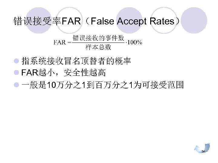 错误接受率FAR(False Accept Rates) l 指系统接收冒名顶替者的概率 l FAR越小,安全性越高 l 一般是 10万分之1到百万分之1为可接受范围 54