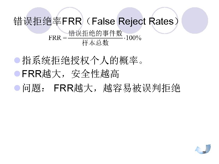 错误拒绝率FRR(False Reject Rates) l 指系统拒绝授权个人的概率。 l FRR越大,安全性越高 l 问题: FRR越大,越容易被误判拒绝 55