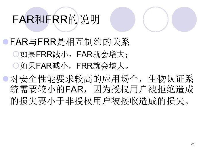 FAR和FRR的说明 l FAR与FRR是相互制约的关系 ¡如果FRR减小,FAR就会增大; ¡如果FAR减小,FRR就会增大。 l 对安全性能要求较高的应用场合,生物认证系 统需要较小的FAR,因为授权用户被拒绝造成 的损失要小于非授权用户被接收造成的损失。 56