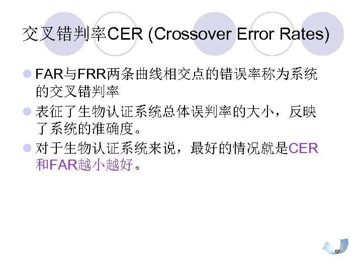 交叉错判率CER (Crossover Error Rates) l FAR与FRR两条曲线相交点的错误率称为系统 的交叉错判率 l 表征了生物认证系统总体误判率的大小,反映 了系统的准确度。 l 对于生物认证系统来说,最好的情况就是CER 和FAR越小越好。 57