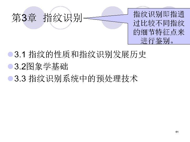 第 3章 指纹识别即指通 过比较不同指纹 的细节特征点来 进行鉴别。 l 3. 1 指纹的性质和指纹识别发展历史 l 3. 2图象学基础 l