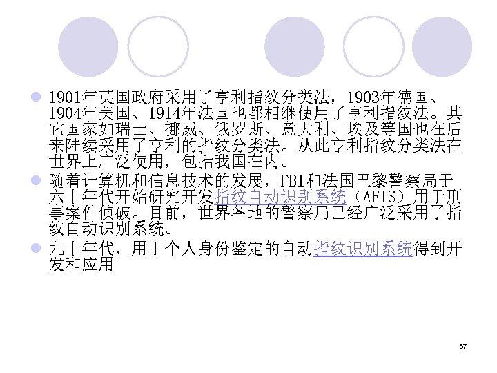 l 1901年英国政府采用了亨利指纹分类法,1903年德国、 1904年美国、1914年法国也都相继使用了亨利指纹法。其 它国家如瑞士、挪威、俄罗斯、意大利、埃及等国也在后 来陆续采用了亨利的指纹分类法。从此亨利指纹分类法在 世界上广泛使用,包括我国在内。 l 随着计算机和信息技术的发展,FBI和法国巴黎警察局于 六十年代开始研究开发指纹自动识别系统(AFIS)用于刑 事案件侦破。目前,世界各地的警察局已经广泛采用了指 纹自动识别系统。 l 九十年代,用于个人身份鉴定的自动指纹识别系统得到开 发和应用