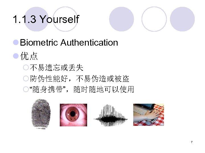 "1. 1. 3 Yourself l Biometric Authentication l 优点 ¡不易遗忘或丢失 ¡防伪性能好,不易伪造或被盗 ¡""随身携带"",随时随地可以使用 7"